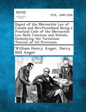 Digest of the Mercantile Law of Canada and Newfoundland Being a Practical Code of the Mercantile Law Both Common and Statute, Embodying the Variations