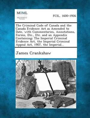 The Criminal Code of Canada and the Canada Evidence ACT as Amended to Date, with Commentaries, Annotations, Forms, Etc., Etc. and an Appendix Containing: The Imperial Criminal Evidence ACT, the Imperial Criminal Appeal ACT, 1907, the Imperial...