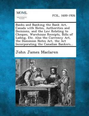 Banks and Banking the Bank ACT, Canada with Notes, Authorities and Decisions, and the Law Relating to Cheques, Warehouse Receipts, Bills of Lading, Et