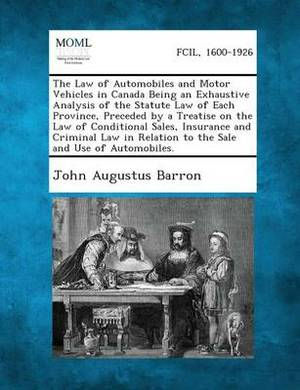 The Law of Automobiles and Motor Vehicles in Canada Being an Exhaustive Analysis of the Statute Law of Each Province, Preceded by a Treatise on the La