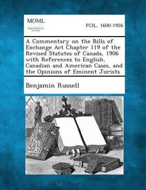 A Commentary on the Bills of Exchange ACT Chapter 119 of the Revised Statutes of Canada, 1906 with References to English, Canadian and American Case