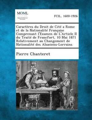 Caracteres Du Droit de Cite a Rome Et de La Nationalite Francaise Comprenant L'Examen de L'Article II Du Traite de Francfort, 10 Mai 1871 Relativement