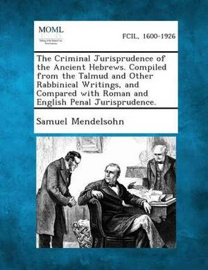 The Criminal Jurisprudence of the Ancient Hebrews. Compiled from the Talmud and Other Rabbinical Writings, and Compared with Roman and English Penal Jurisprudence.