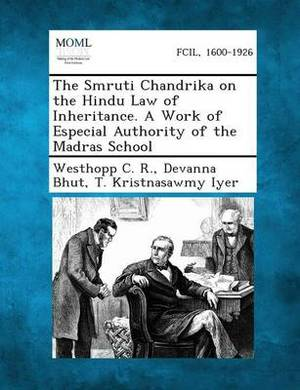The Smruti Chandrika on the Hindu Law of Inheritance. a Work of Especial Authority of the Madras School