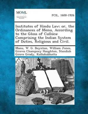 Institutes of Hindu Law; Or, the Ordinances of Menu, According to the Gloss of Culluca: Comprising the Indian System of Duties, Religious and Civil.