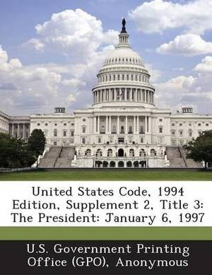 United States Code, 1994 Edition, Supplement 2, Title 3: The President: January 6, 1997