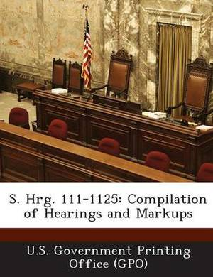 S. Hrg. 111-1125: Compilation of Hearings and Markups