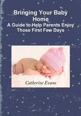 Bringing Your Baby Home A Guide to Help Parents Enjoy Those First Few Days