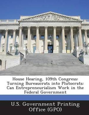 House Hearing, 109th Congress: Turning Bureaucrats Into Plutocrats: Can Entrepreneurialism Work in the Federal Government