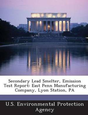 Secondary Lead Smelter, Emission Test Report: East Penn Manufacturing Company, Lyon Station, Pa