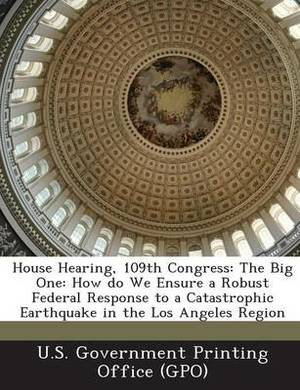 House Hearing, 109th Congress: The Big One: How Do We Ensure a Robust Federal Response to a Catastrophic Earthquake in the Los Angeles Region