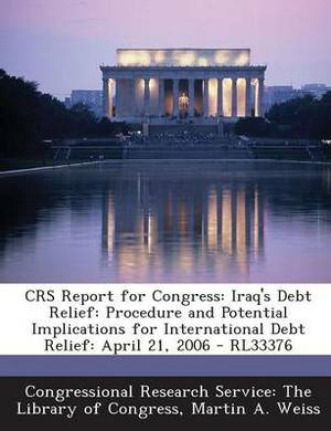 Crs Report for Congress: Iraq's Debt Relief: Procedure and Potential Implications for International Debt Relief: April 21, 2006 - Rl33376