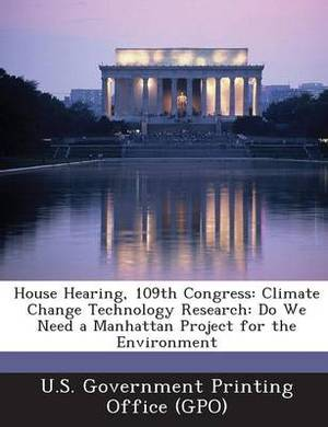 House Hearing, 109th Congress: Climate Change Technology Research: Do We Need a Manhattan Project for the Environment