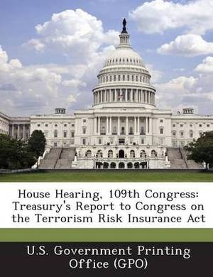 House Hearing, 109th Congress: Treasury's Report to Congress on the Terrorism Risk Insurance ACT