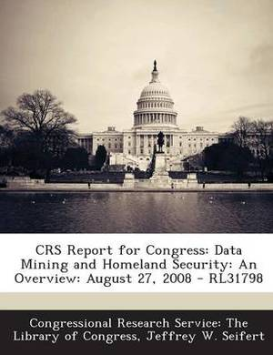 Crs Report for Congress: Data Mining and Homeland Security: An Overview: August 27, 2008 - Rl31798