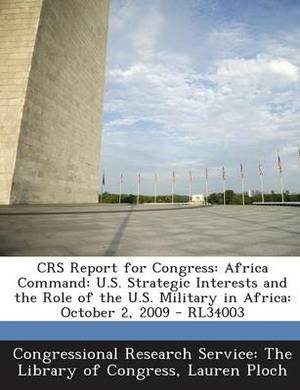 Crs Report for Congress: Africa Command: U.S. Strategic Interests and the Role of the U.S. Military in Africa: October 2, 2009 - Rl34003