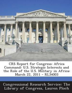 Crs Report for Congress: Africa Command: U.S. Strategic Interests and the Role of the U.S. Military in Africa: March 22, 2011 - Rl34003