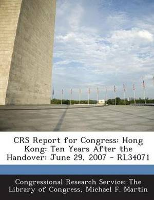 Crs Report for Congress: Hong Kong: Ten Years After the Handover: June 29, 2007 - Rl34071