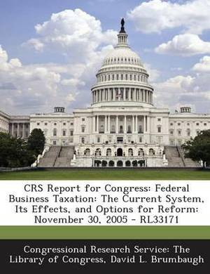 Crs Report for Congress: Federal Business Taxation: The Current System, Its Effects, and Options for Reform: November 30, 2005 - Rl33171
