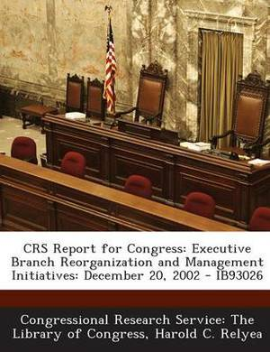 Crs Report for Congress: Executive Branch Reorganization and Management Initiatives: December 20, 2002 - Ib93026