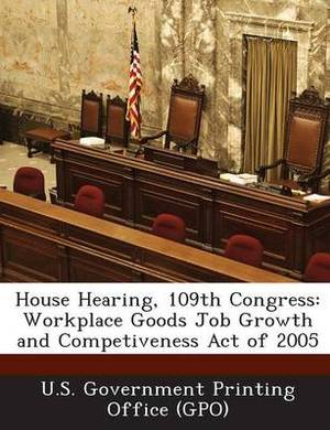 House Hearing, 109th Congress: Workplace Goods Job Growth and Competiveness Act of 2005