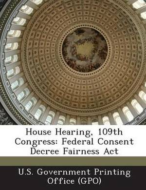 House Hearing, 109th Congress: Federal Consent Decree Fairness ACT