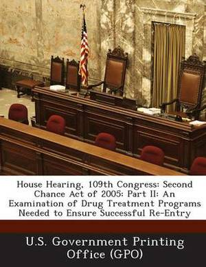 House Hearing, 109th Congress: Second Chance Act of 2005: Part II: An Examination of Drug Treatment Programs Needed to Ensure Successful Re-Entry