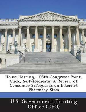 House Hearing, 108th Congress: Point, Click, Self-Medicate: A Review of Consumer Safeguards on Internet Pharmacy Sites