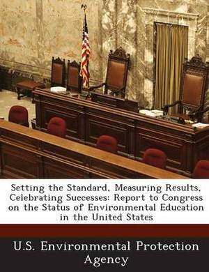 Setting the Standard, Measuring Results, Celebrating Successes: Report to Congress on the Status of Environmental Education in the United States