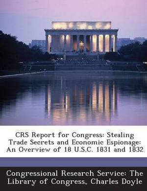 Crs Report for Congress: Stealing Trade Secrets and Economic Espionage: An Overview of 18 U.S.C. 1831 and 1832