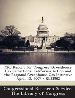 Crs Report for Congress: Greenhouse Gas Reductions: California Action and the Regional Greenhouse Gas Initiative April 13, 2007 - Rl33962