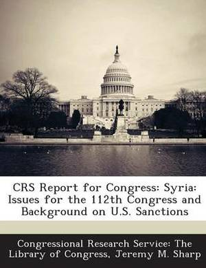 Crs Report for Congress: Syria: Issues for the 112th Congress and Background on U.S. Sanctions