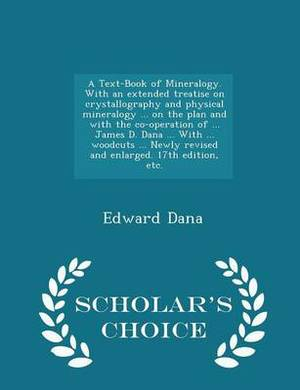 A Text-Book of Mineralogy. with an Extended Treatise on Crystallography and Physical Mineralogy ... on the Plan and with the Co-Operation of ... James D. Dana ... with ... Woodcuts ... Newly Revised and Enlarged. 17th Edition, Etc. - Scholar's Choice Edit