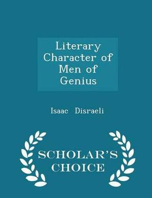 Literary Character of Men of Genius - Scholar's Choice Edition