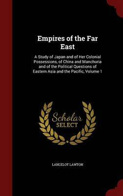 Empires of the Far East: A Study of Japan and of Her Colonial Possessions, of China and Manchuria and of the Political Questions of Eastern Asia and the Pacific, Volume 1