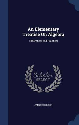 An Elementary Treatise on Algebra: Theoretical and Practical