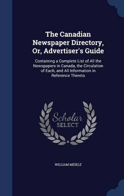 The Canadian Newspaper Directory, Or, Advertiser's Guide: Containing a Complete List of All the Newspapers in Canada, the Circulation of Each, and All Information in Reference Thereto