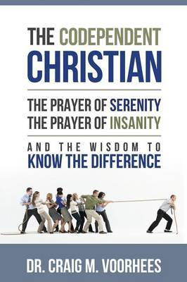 THE Codependent Christian the Prayer of Serenity the Prayer of Insanity and the Wisdom to Know the Difference