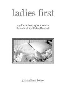 Ladies First: A Guide on How To Give A Woman The Night of Her Life (and Beyond)