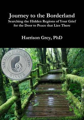 Journey to the Borderland: Searching the Hidden Regions of Your Grief for the Door to Peace that Lies There