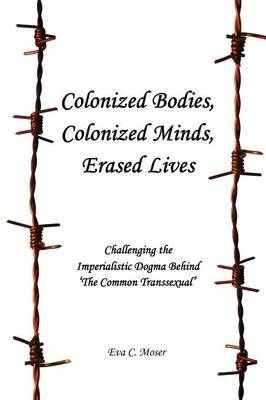 Colonized Bodies, Colonized Minds, Erased Lives - Challenging the Imperialistic Dogma Behind 'The Common Transsexual'