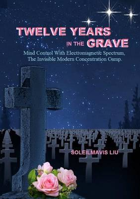 Twelve Years in the Grave - Mind Control with Electromagnetic Spectrums, the Invisible Modern Concentration Camp.