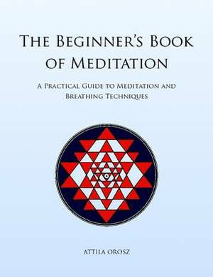 The Beginner's Book of Meditation: A Practical Guide to Meditation and Breathing Techniques