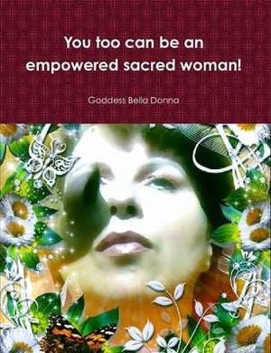 You Too Can be an Empowered Sacred Woman!