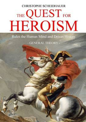 The Quest for Heroism Rules the Human Mind and Drives History. General Theory.