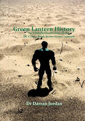 Green Lantern History: an Unauthorised Guide to the Dc Comic Book Series Green Lantern