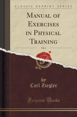 Manual of Exercises in Physical Training, Vol. 1 (Classic Reprint)