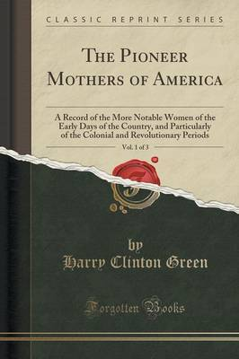 The Pioneer Mothers of America, Vol. 1 of 3: A Record of the More Notable Women of the Early Days of the Country, and Particularly of the Colonial and Revolutionary Periods (Classic Reprint)
