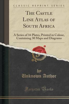 The Castle Line Atlas of South Africa: A Series of 16 Plates, Printed in Colour, Containing 30 Maps and Diagrams (Classic Reprint)