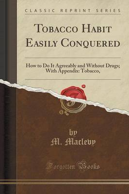Tobacco Habit Easily Conquered: How to Do It Agreeably and Without Drugs; With Appendix:  tobacco, the Destroyer  (Classic Reprint)